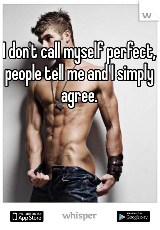 I don't call myself perfect, people tell me and I simply agree.