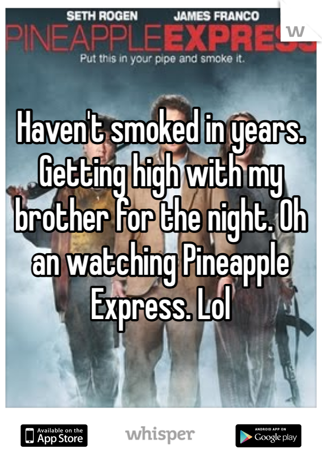 Haven't smoked in years. Getting high with my brother for the night. Oh an watching Pineapple Express. Lol