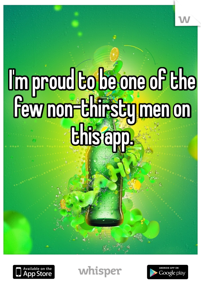 I'm proud to be one of the few non-thirsty men on this app.