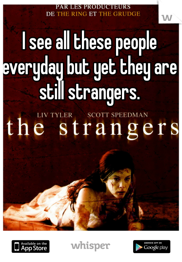 I see all these people everyday but yet they are still strangers.