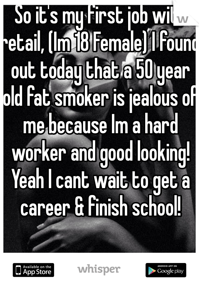 So it's my first job with retail, (Im 18 Female) I found out today that a 50 year old fat smoker is jealous of me because Im a hard worker and good looking! Yeah I cant wait to get a career & finish school!