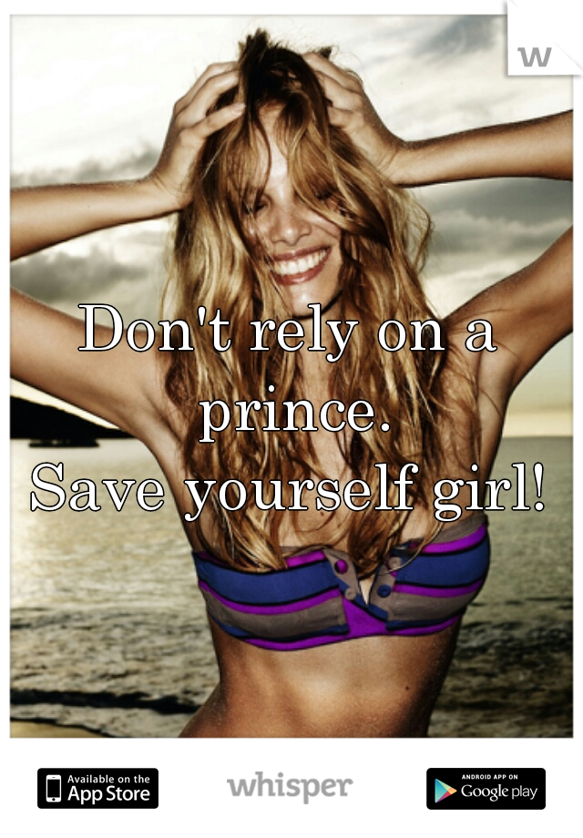 Don't rely on a prince. Save yourself girl!