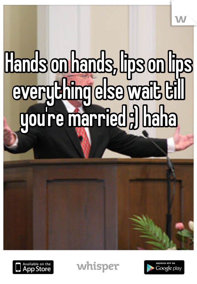 Hands on hands, lips on lips everything else wait till you're married ;) haha