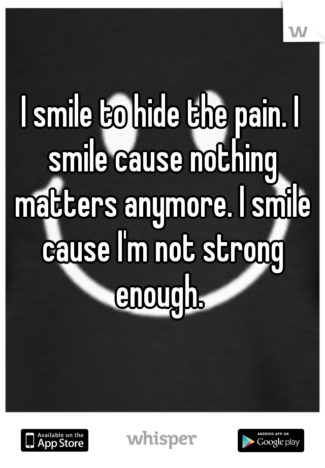 I smile to hide the pain. I smile cause nothing matters anymore. I smile cause I'm not strong enough.