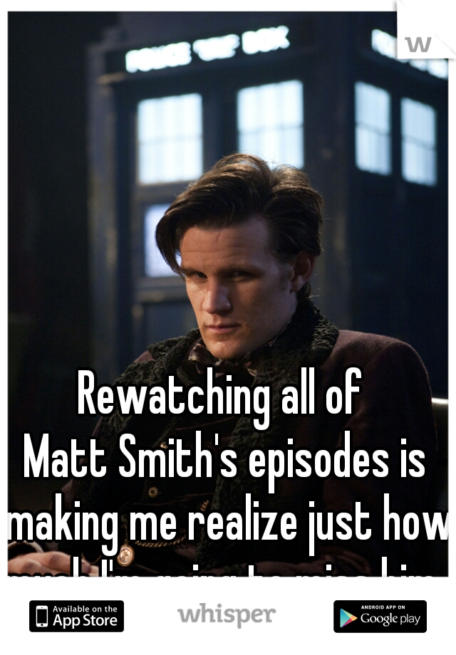 Rewatching all of  Matt Smith's episodes is making me realize just how much I'm going to miss him.