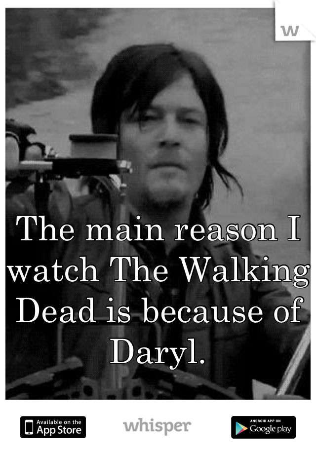 The main reason I watch The Walking Dead is because of Daryl.