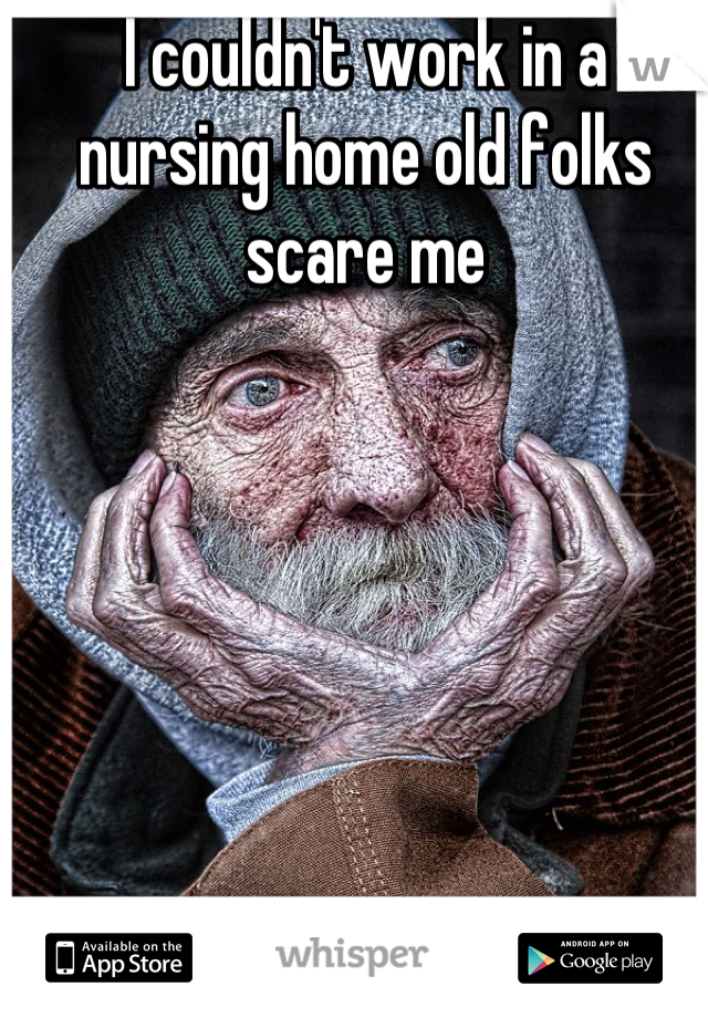 I couldn't work in a nursing home old folks scare me