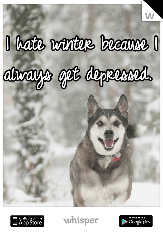 I hate winter because I always get depressed.
