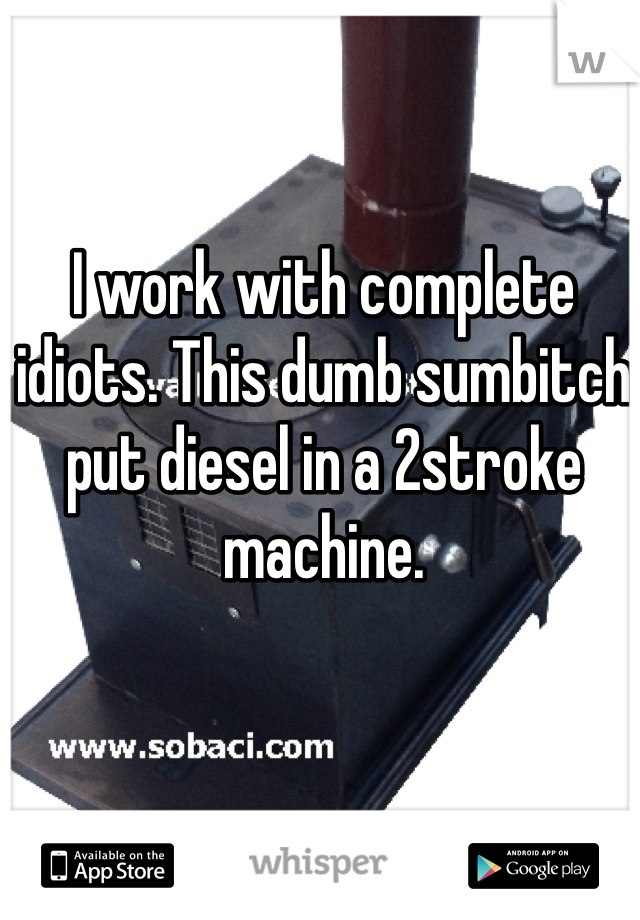 I work with complete idiots. This dumb sumbitch put diesel in a 2stroke machine.