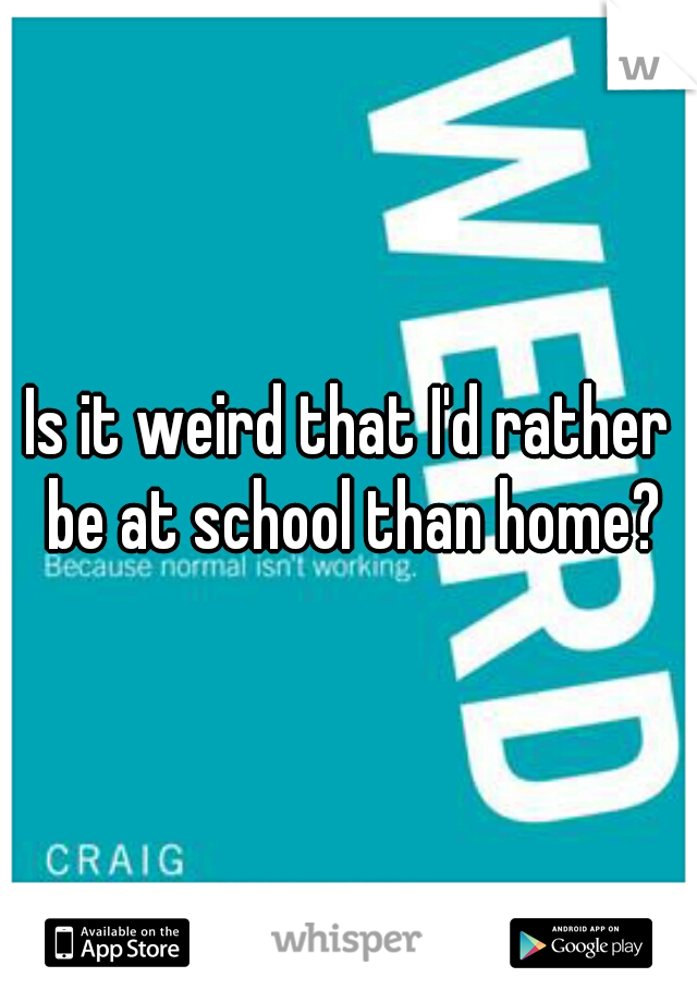 Is it weird that I'd rather be at school than home?