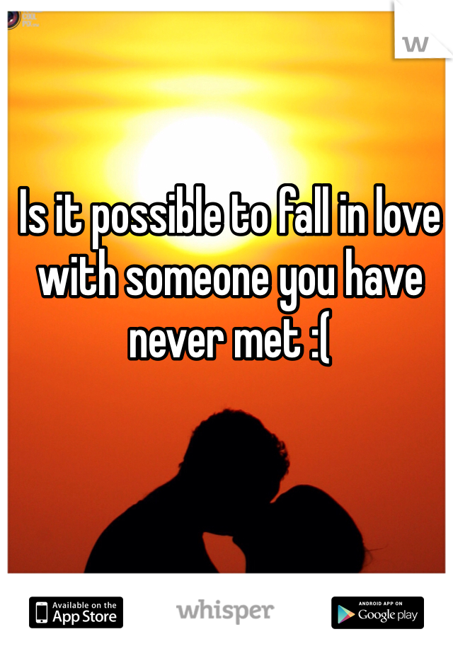 Is it possible to fall in love with someone you have never met :(