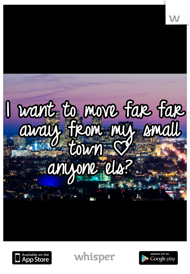 I want to move far far away from my small town ♡ anyone els?