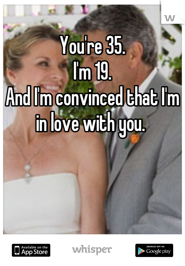 You're 35. I'm 19.  And I'm convinced that I'm in love with you.