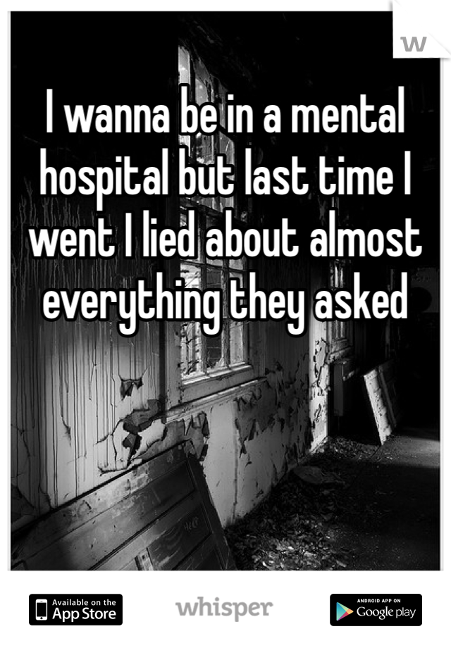 I wanna be in a mental hospital but last time I went I lied about almost everything they asked