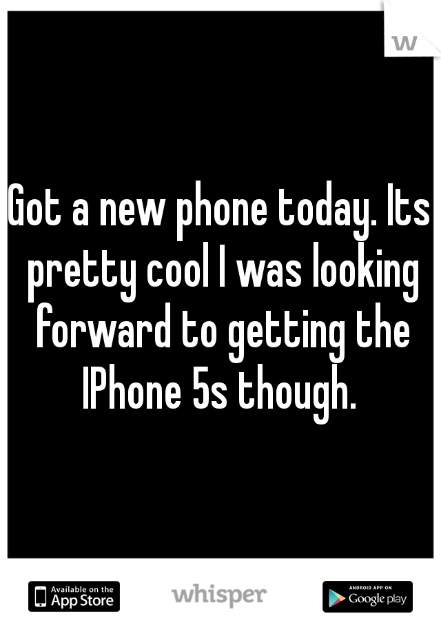 Got a new phone today. Its pretty cool I was looking forward to getting the IPhone 5s though.