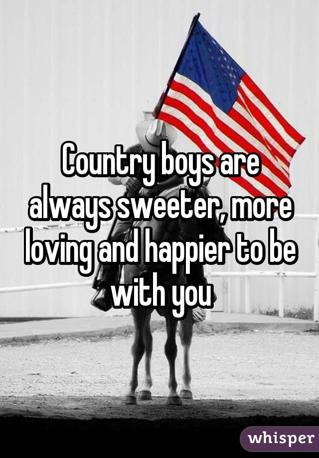 Country boys are always sweeter, more loving and happier to be with you