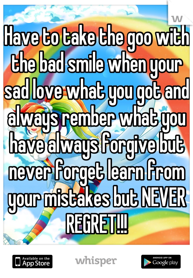 Have to take the goo with the bad smile when your sad love what you got and always rember what you have always forgive but never forget learn from your mistakes but NEVER REGRET!!!