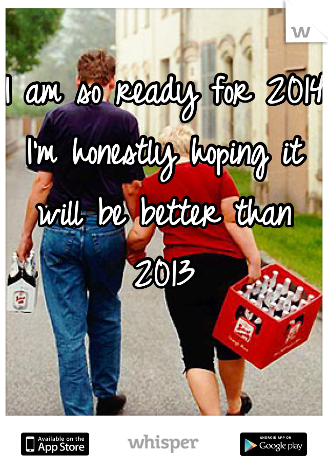 I am so ready for 2014 I'm honestly hoping it will be better than 2013