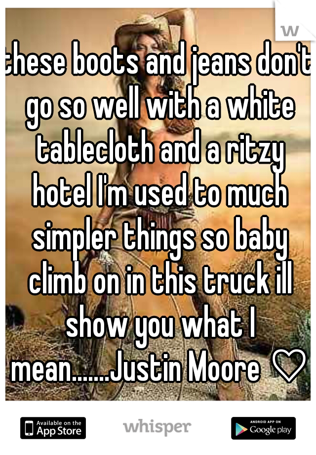 these boots and jeans don't go so well with a white tablecloth and a ritzy hotel I'm used to much simpler things so baby climb on in this truck ill show you what I mean.......Justin Moore ♡