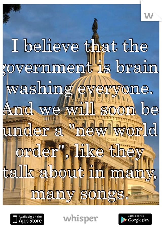 """I believe that the government is brain washing everyone. And we will soon be under a """"new world order"""", like they talk about in many, many songs."""