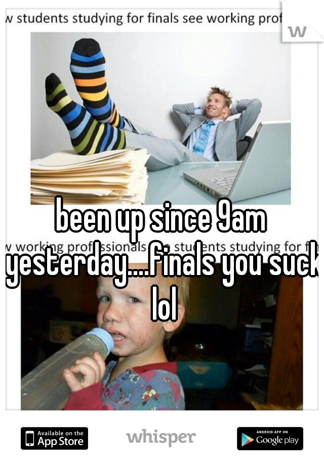 been up since 9am yesterday....finals you suck lol