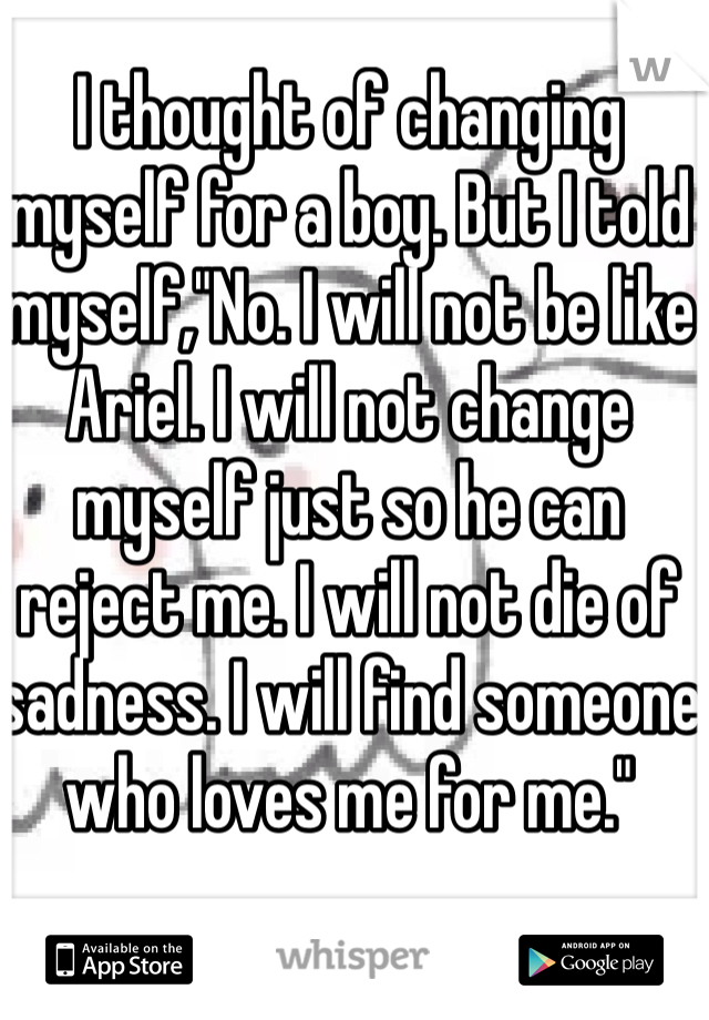 "I thought of changing myself for a boy. But I told myself,""No. I will not be like Ariel. I will not change myself just so he can reject me. I will not die of sadness. I will find someone who loves me for me."""