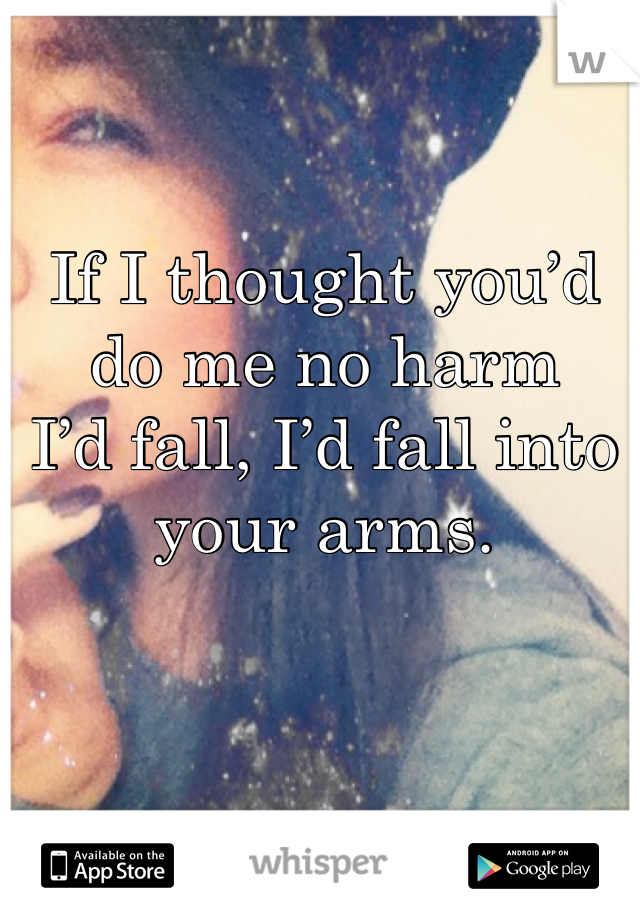 If I thought you'd do me no harm I'd fall, I'd fall into your arms.