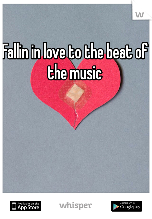 Fallin in love to the beat of the music