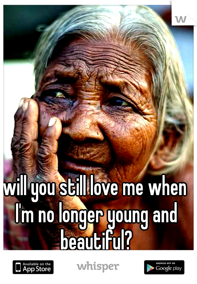 will you still love me when I'm no longer young and beautiful?