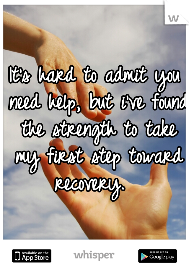 It's hard to admit you need help, but i've found the strength to take my first step toward recovery.