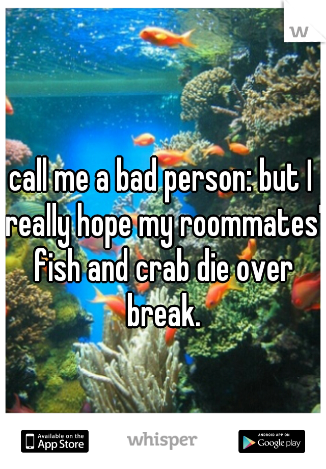 call me a bad person: but I really hope my roommates' fish and crab die over break.