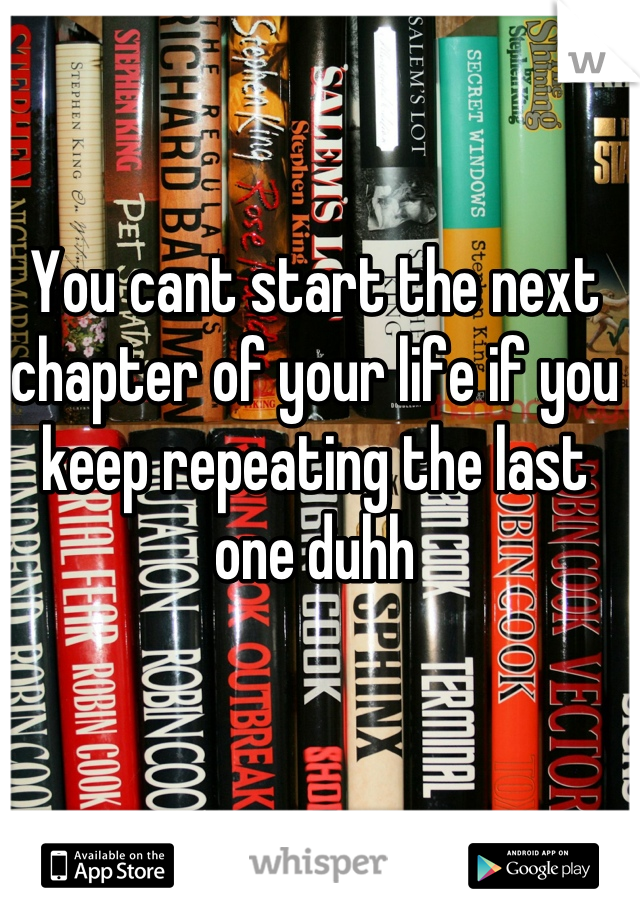 You cant start the next chapter of your life if you keep repeating the last one duhh