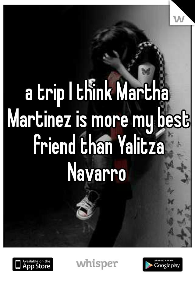 a trip I think Martha Martinez is more my best friend than Yalitza Navarro