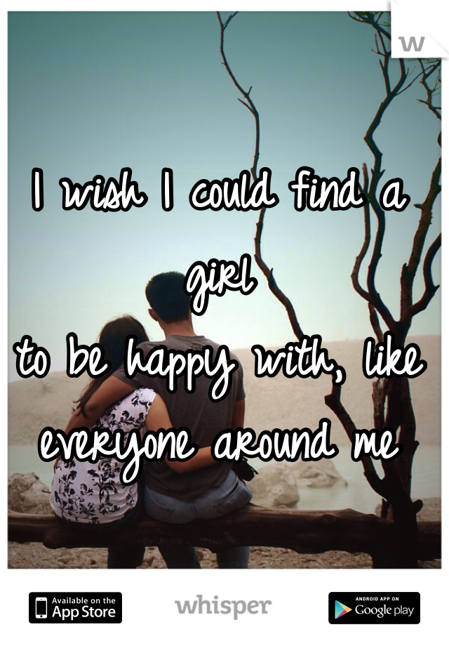 I wish I could find a girl to be happy with, like everyone around me