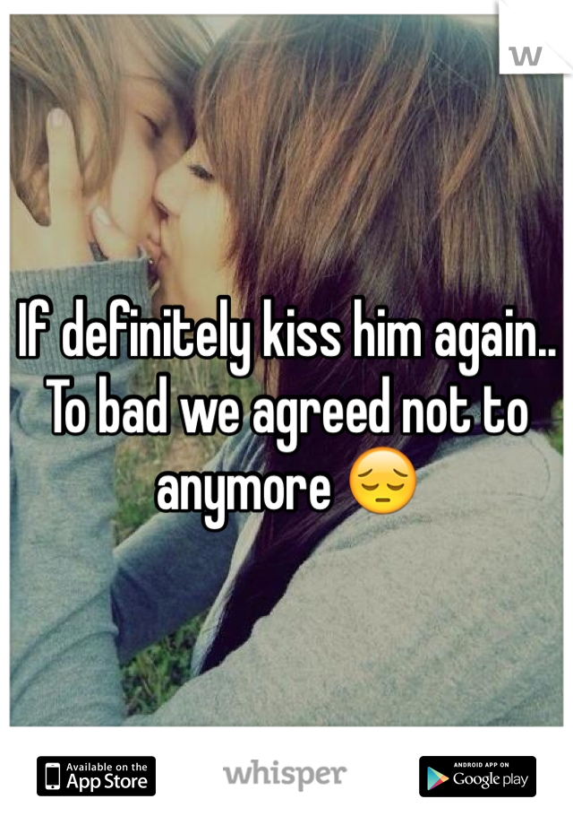 If definitely kiss him again.. To bad we agreed not to anymore 😔