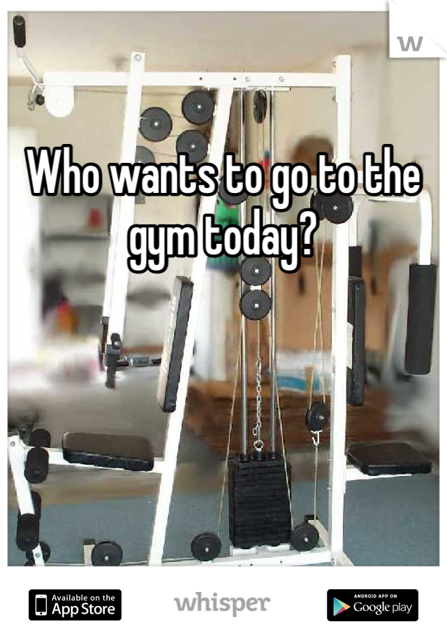 Who wants to go to the gym today?