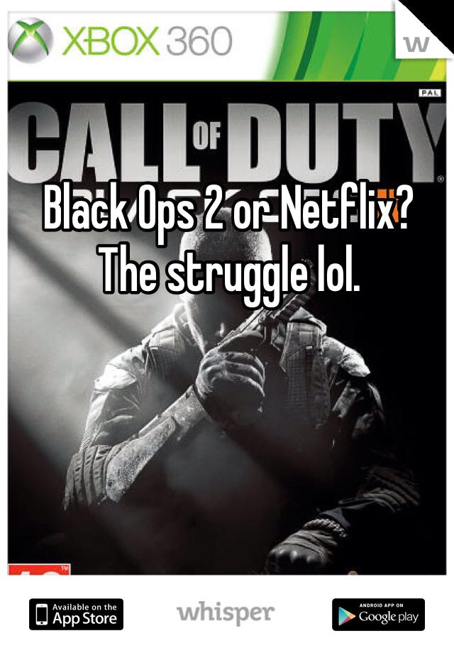 Black Ops 2 or Netflix? The struggle lol.
