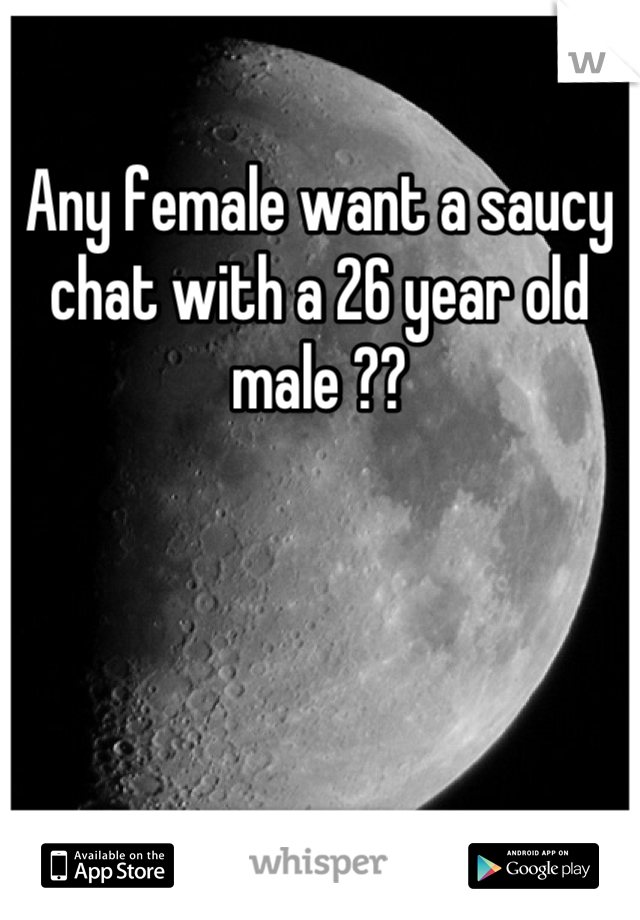 Any female want a saucy chat with a 26 year old male ??
