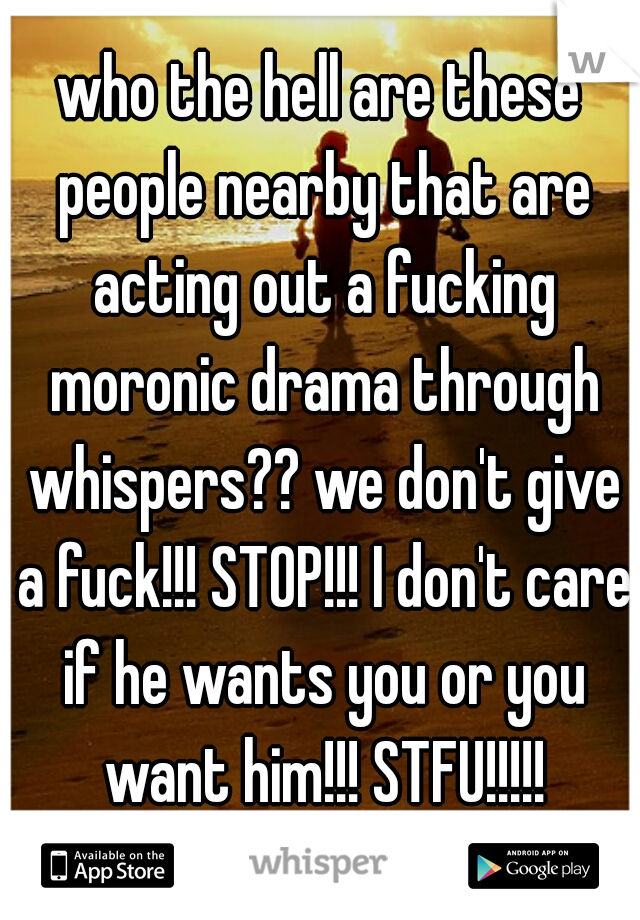 who the hell are these people nearby that are acting out a fucking moronic drama through whispers?? we don't give a fuck!!! STOP!!! I don't care if he wants you or you want him!!! STFU!!!!!
