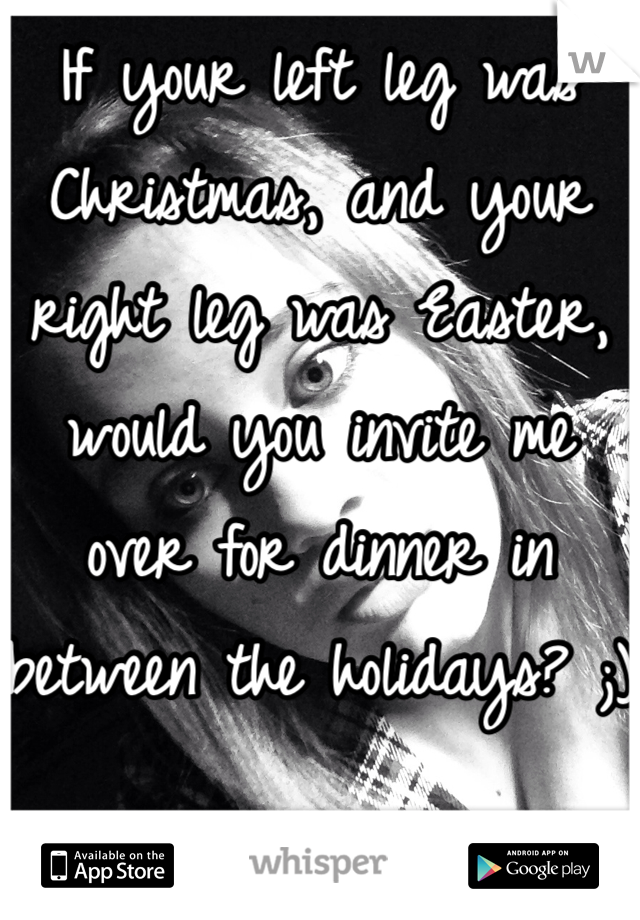 If your left leg was Christmas, and your right leg was Easter, would you invite me over for dinner in between the holidays? ;)