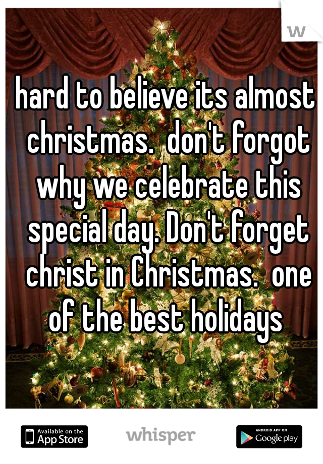 hard to believe its almost christmas.  don't forgot why we celebrate this special day. Don't forget christ in Christmas.  one of the best holidays