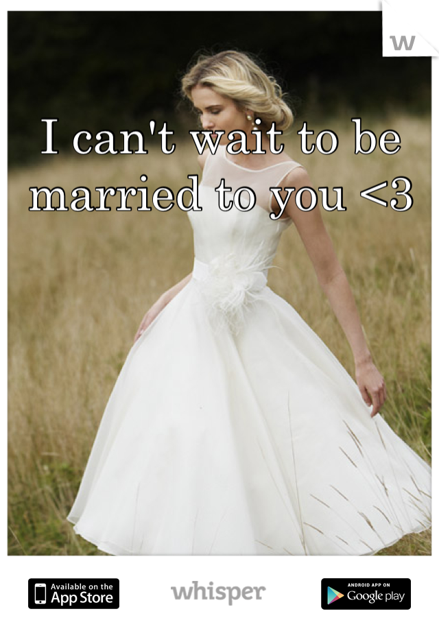I can't wait to be married to you <3