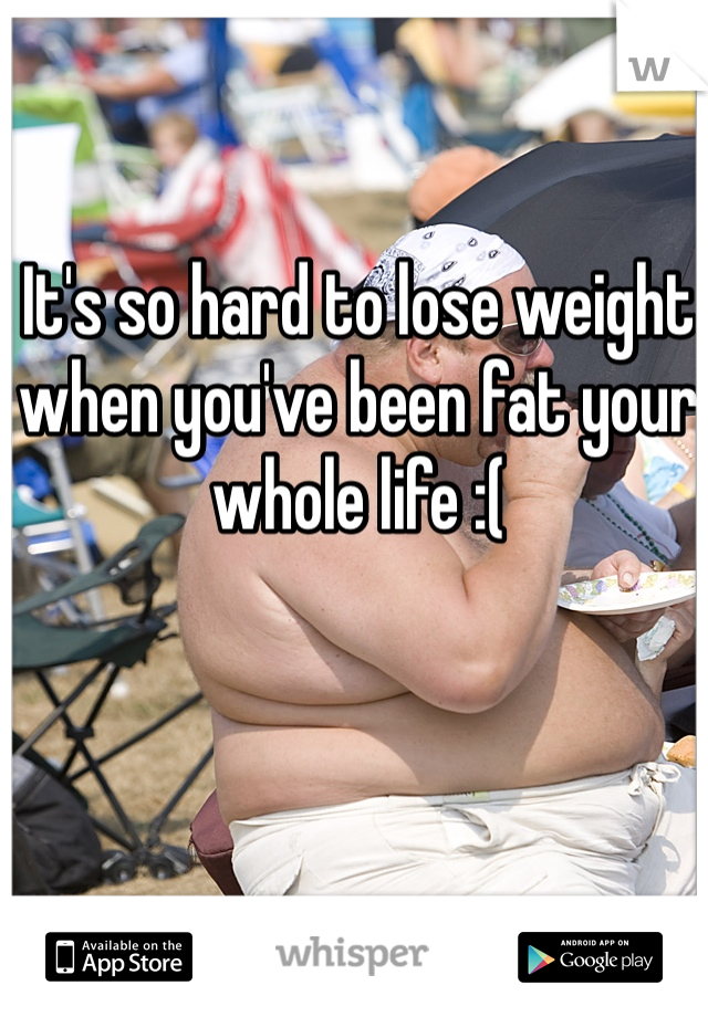 It's so hard to lose weight when you've been fat your whole life :(