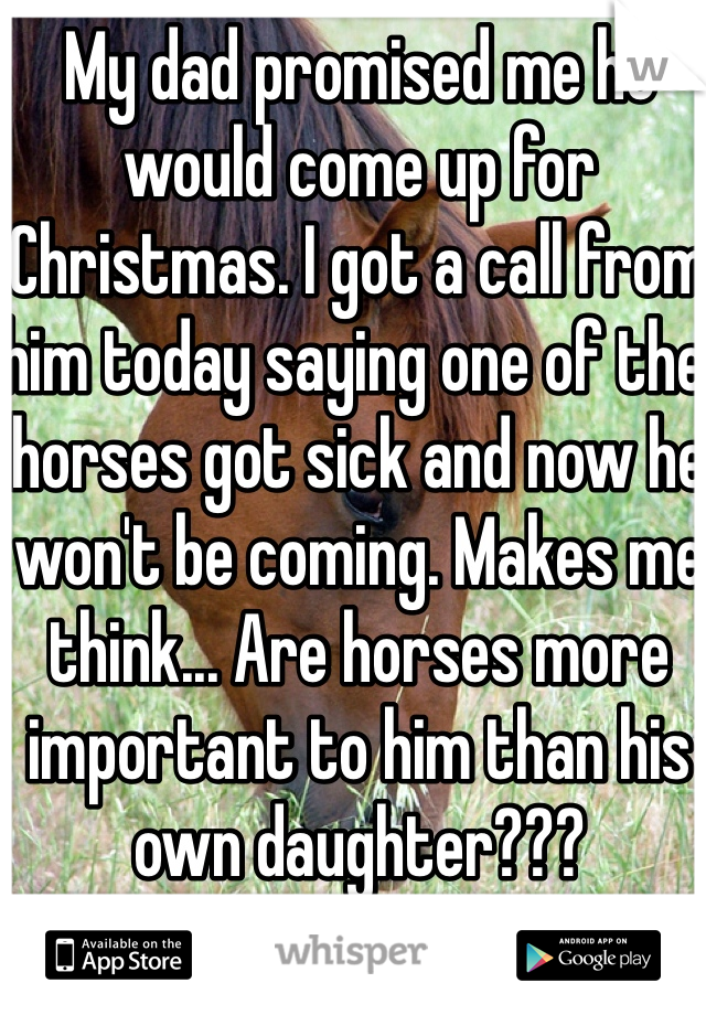 My dad promised me he would come up for Christmas. I got a call from him today saying one of the horses got sick and now he won't be coming. Makes me think... Are horses more important to him than his own daughter???