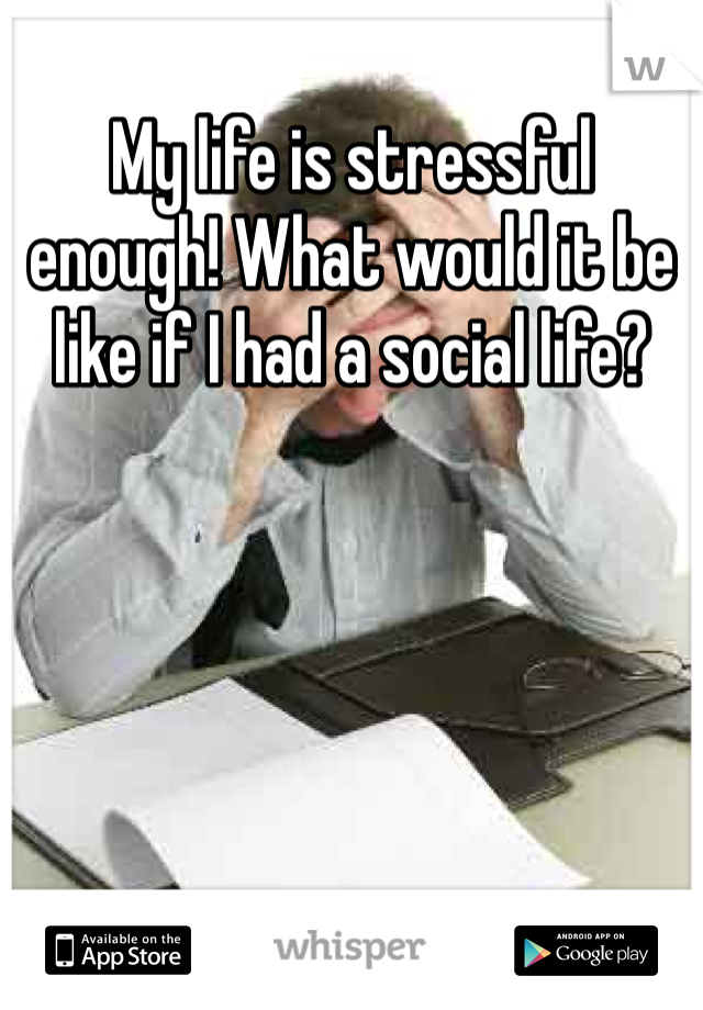 My life is stressful enough! What would it be like if I had a social life?