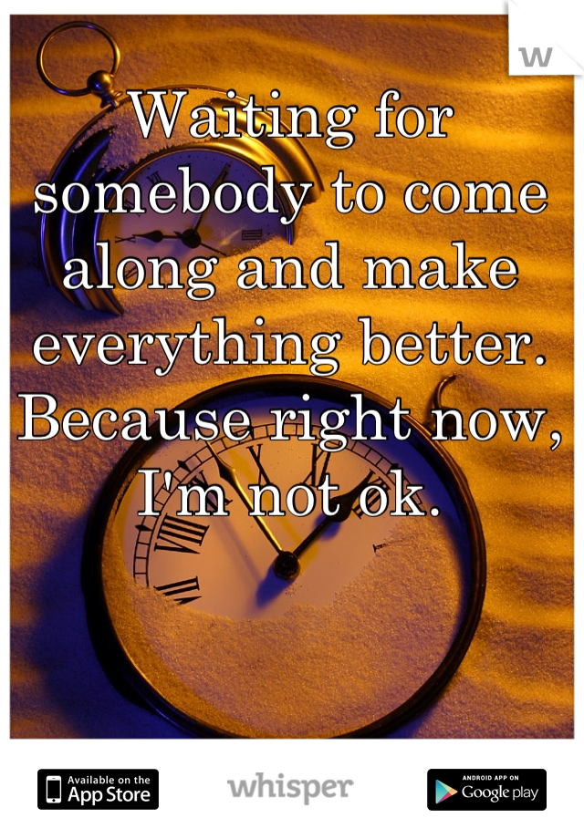 Waiting for somebody to come along and make everything better. Because right now, I'm not ok.