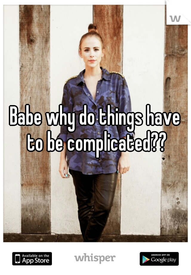 Babe why do things have to be complicated??