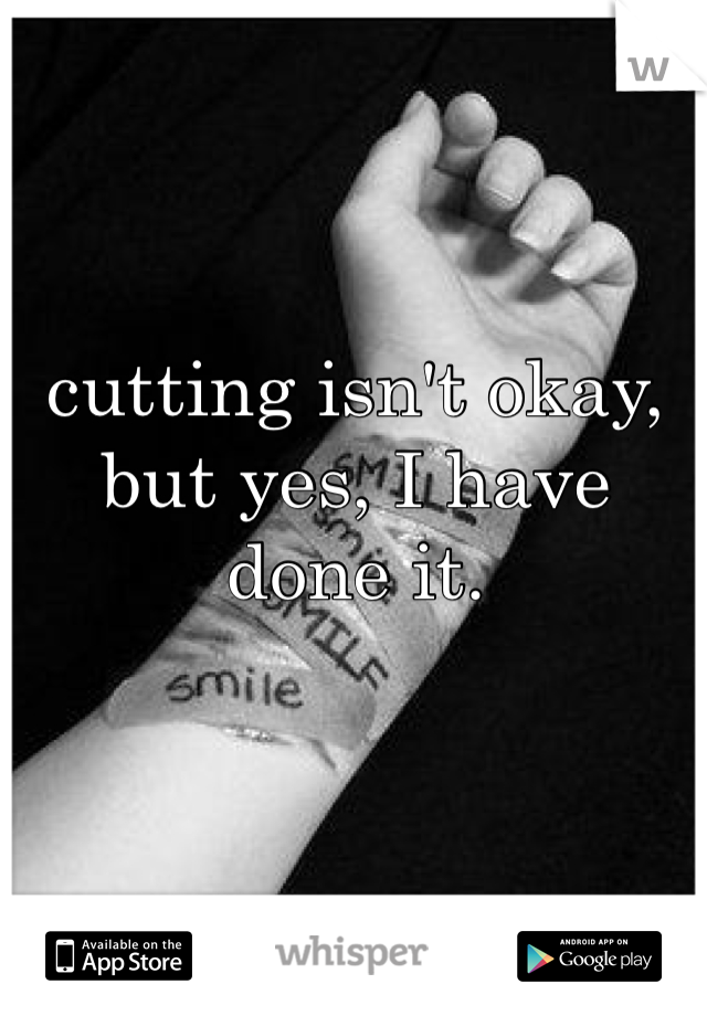 cutting isn't okay, but yes, I have done it.