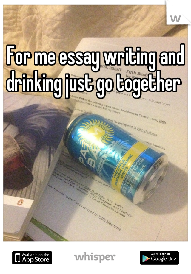 For me essay writing and drinking just go together