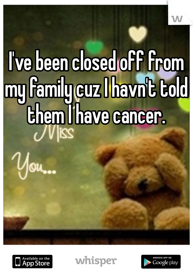 I've been closed off from my family cuz I havn't told them I have cancer.